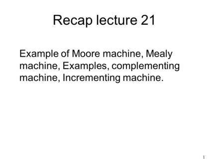 1 Recap lecture 21 Example of Moore machine, Mealy machine, Examples, complementing machine, Incrementing machine.