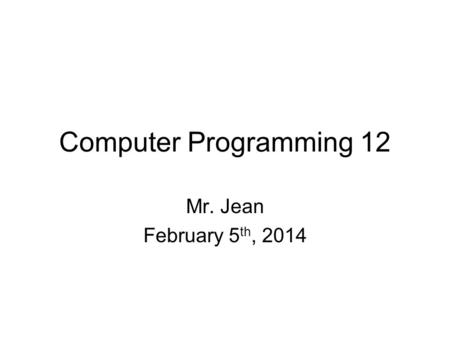Computer Programming 12 Mr. Jean February 5 th, 2014.