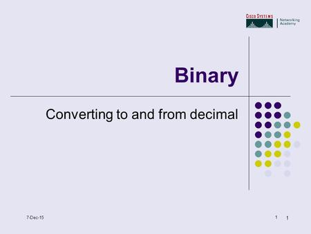 1 1 7-Dec-15 Binary Converting to and from decimal.