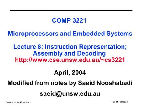 COMP3221 lec23-decode.1 Saeid Nooshabadi COMP 3221 Microprocessors and Embedded Systems Lecture 8: Instruction Representation; Assembly and Decoding