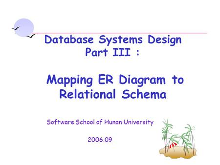Software School of Hunan University 2006.09 Database Systems Design Part III : Mapping ER Diagram to Relational Schema.