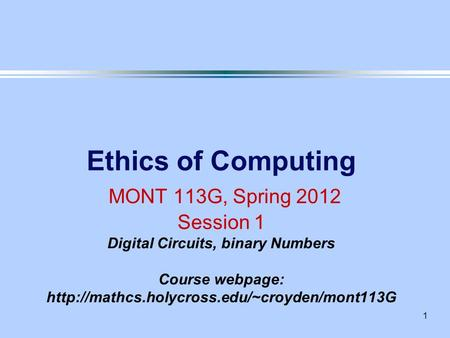 1 Ethics of Computing MONT 113G, Spring 2012 Session 1 Digital Circuits, binary Numbers Course webpage: