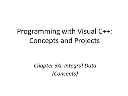 Programming with Visual C++: Concepts and Projects Chapter 3A: Integral Data (Concepts)