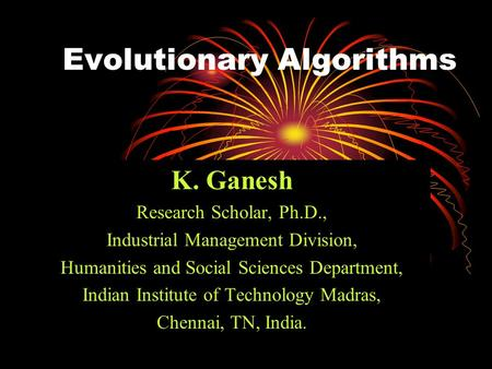 Evolutionary Algorithms K. Ganesh Research Scholar, Ph.D., Industrial Management Division, Humanities and Social Sciences Department, Indian Institute.