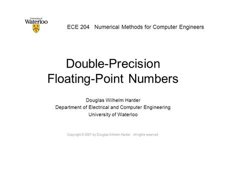 Double-Precision Floating-Point Numbers Douglas Wilhelm Harder Department of Electrical and Computer Engineering University of Waterloo Copyright © 2007.