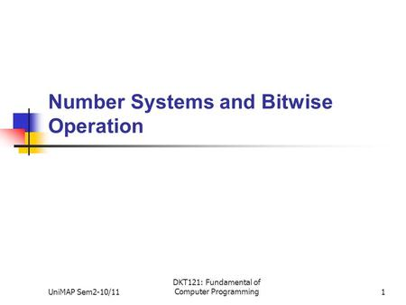 UniMAP Sem2-10/11 DKT121: Fundamental of Computer Programming1 Number Systems and Bitwise Operation.