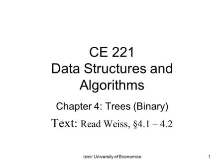 CE 221 Data Structures and Algorithms Chapter 4: Trees (Binary) Text: Read Weiss, §4.1 – 4.2 1Izmir University of Economics.