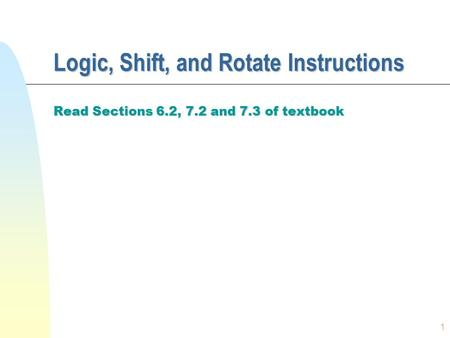 1 Logic, Shift, and Rotate Instructions Read Sections 6.2, 7.2 and 7.3 of textbook.