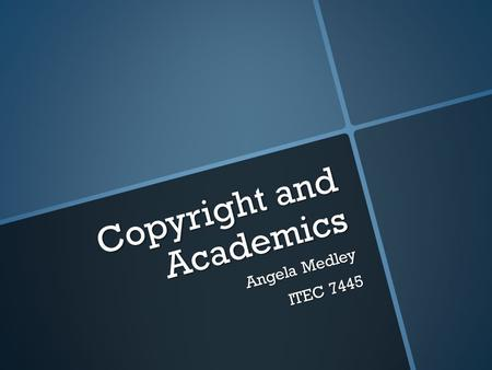 "Copyright and Academics Angela Medley ITEC 7445. General Rule for Copyright Laws ""Assume all works are protected by copyright or trademark law unless."