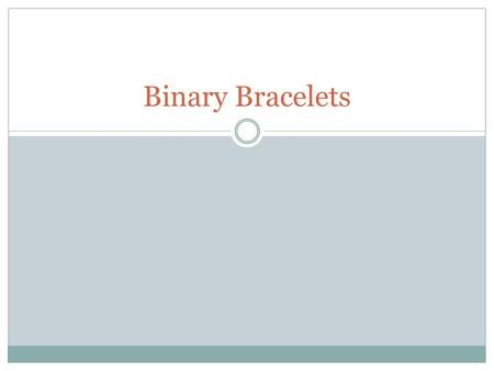 Binary Bracelets. Objectives Encode letters into binary Decode binary back to letters Relate the idea of storing initials on a bracelet to the idea of.
