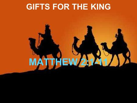 GIFTS FOR THE KING MATTHEW 2:1-11. GIFTS FOR THE KING NOW WHEN JESUS WAS BORN IN BETHLEHEM OF JUDAEA IN THE DAYS OF HEROD THE KING, BEHOLD, THERE CAME.
