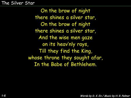 The Silver Star 1-6 On the brow of night there shines a silver star, On the brow of night there shines a silver star, And the wise men gaze on its heav'nly.
