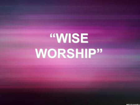 """WISE WORSHIP"". Matthew 2:1-12 (NIV) After Jesus was born in Bethlehem in Judea, during the time of King Herod, Magi from the east came to Jerusalem 2."