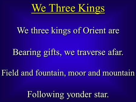 We three kings of Orient are Bearing gifts, we traverse afar. Field and fountain, moor and mountain Following yonder star. We three kings of Orient are.