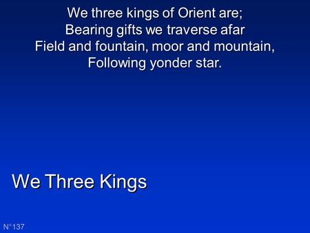 We Three Kings N°137 We three kings of Orient are; Bearing gifts we traverse afar Field and fountain, moor and mountain, Following yonder star.