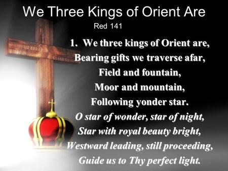 We Three Kings of Orient Are 1. We three kings of Orient are, Bearing gifts we traverse afar, Field and fountain, Moor and mountain, Following yonder star.