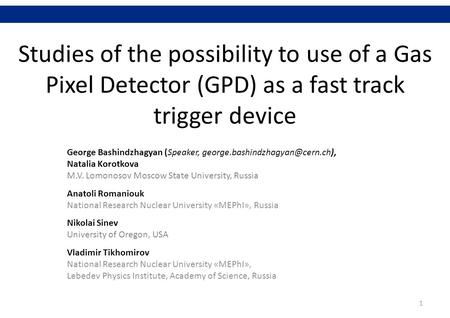 Studies of the possibility to use of a Gas Pixel Detector (GPD) as a fast track trigger device George Bashindzhagyan (Speaker,