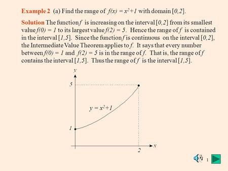 1 Example 2 (a) Find the range of f(x) = x 2 +1 with domain [0,2]. Solution The function f is increasing on the interval [0,2] from its smallest value.