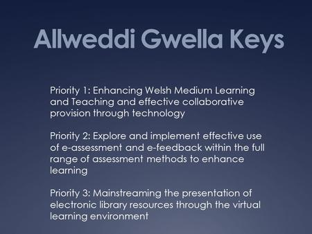 Allweddi Gwella Keys Priority 1: Enhancing Welsh Medium Learning and Teaching and effective collaborative provision through technology Priority 2: Explore.