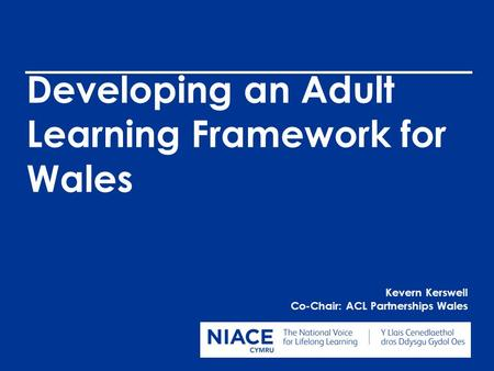 Developing an Adult Learning Framework for Wales Kevern Kerswell Co-Chair: ACL Partnerships Wales.