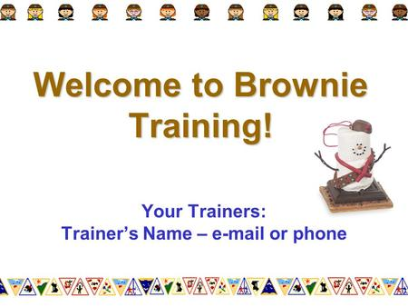 Welcome to Brownie Training! Your Trainers: Trainer's Name – e-mail or phone.