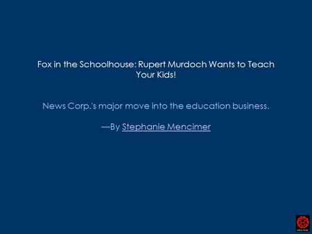 Fox in the Schoolhouse: Rupert Murdoch Wants to Teach Your Kids! News Corp.'s major move into the education business. —By Stephanie MencimerStephanie Mencimer.