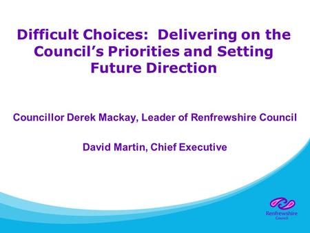 Difficult Choices: Delivering on the Council's Priorities and Setting Future Direction Councillor Derek Mackay, Leader of Renfrewshire Council David Martin,