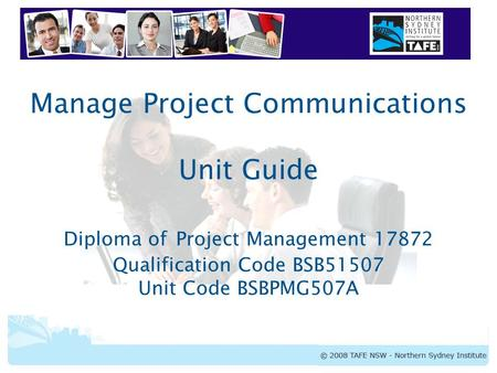 BSBPMG507A Manage Project Communications Manage Project Communications Unit Guide Diploma of Project Management 17872 Qualification Code BSB51507 Unit.