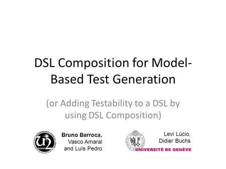 DSL Composition for Model- Based Test Generation (or Adding Testability to a DSL by using DSL Composition) Bruno Barroca, Vasco Amaral and Luís Pedro Levi.