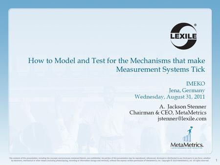 1 How to Model and Test for the Mechanisms that make Measurement Systems Tick IMEKO Jena, Germany Wednesday, August 31, 2011 A.Jackson Stenner Chairman.