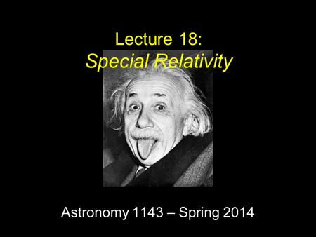 Astronomy 1143 – Spring 2014 Lecture 18: Special Relativity.