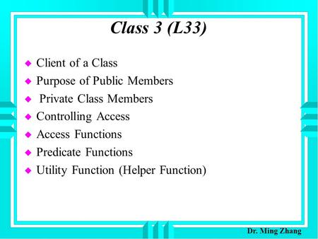 Class 3 (L33) u Client of a Class u Purpose of Public Members u Private Class Members u Controlling Access u Access Functions u Predicate Functions u Utility.