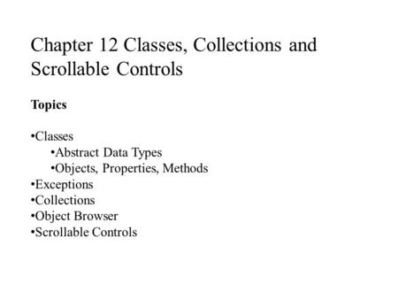 Chapter 12 Classes, Collections and Scrollable Controls Topics Classes Abstract Data Types Objects, Properties, Methods Exceptions Collections Object Browser.