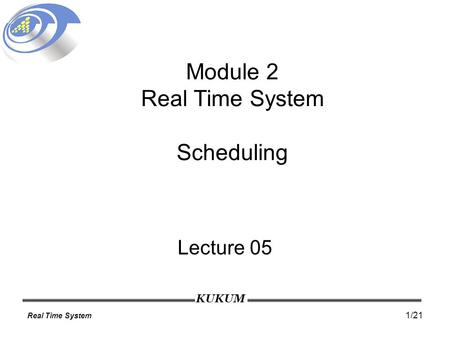 KUKUM Real Time System 1/21 Module 2 Real Time System Scheduling Lecture 05.