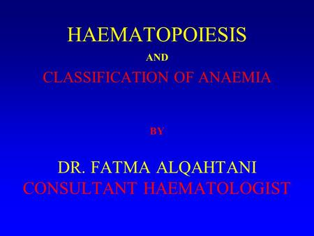 HAEMATOPOIESIS AND CLASSIFICATION OF ANAEMIA BY DR. FATMA ALQAHTANI CONSULTANT HAEMATOLOGIST.