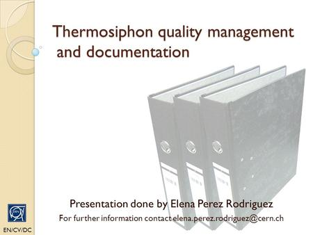 Thermosiphon quality management and documentation EN/CV/DC Presentation done by Elena Perez Rodriguez For further information contact