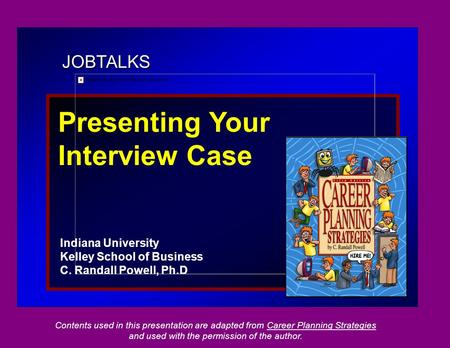 JOBTALKS Presenting Your Interview Case Indiana University Kelley School of Business C. Randall Powell, Ph.D Contents used in this presentation are adapted.