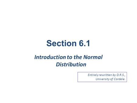 Section 6.1 Introduction to the Normal Distribution Entirely rewritten by D.R.S., University of Cordele.