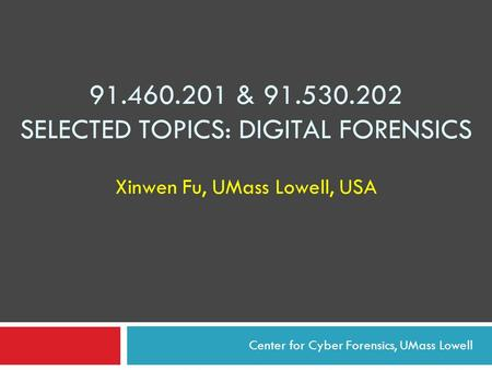 91.460.201 & 91.530.202 SELECTED TOPICS: DIGITAL FORENSICS Xinwen Fu, UMass Lowell, USA Center for Cyber Forensics, UMass Lowell.