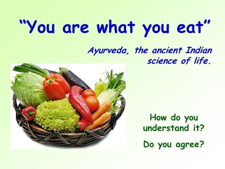 """You are what you eat"" Ayurveda, the ancient Indian science of life. How do you understand it? Do you agree?"