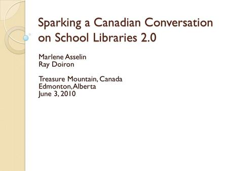 Sparking a Canadian Conversation on School Libraries 2.0 Marlene Asselin Ray Doiron Treasure Mountain, Canada Edmonton, Alberta June 3, 2010.