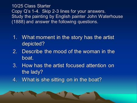 10/25 Class Starter Copy Q's 1-4. Skip 2-3 lines for your answers. Study the painting by English painter John Waterhouse (1888) and answer the following.