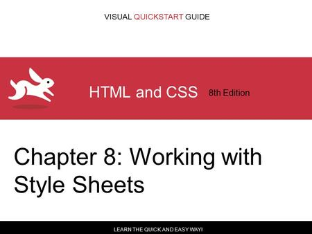 LEARN THE QUICK AND EASY WAY! VISUAL QUICKSTART GUIDE HTML and CSS 8th Edition Chapter 8: Working with Style Sheets.