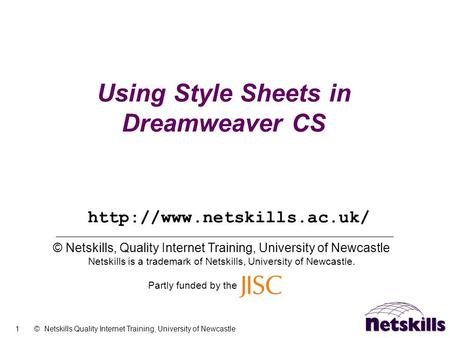 1 © Netskills Quality Internet Training, University of Newcastle Using Style Sheets in Dreamweaver CS © Netskills, Quality Internet Training, University.