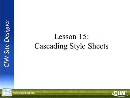 Lesson 15: Cascading Style Sheets. Objectives Identify ways to apply Web page formatting with Cascading Style Sheets (CSS1 and CSS2) using various methods.