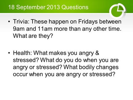 18 September 2013 Questions Trivia: These happen on Fridays between 9am and 11am more than any other time. What are they? Health: What makes you angry.