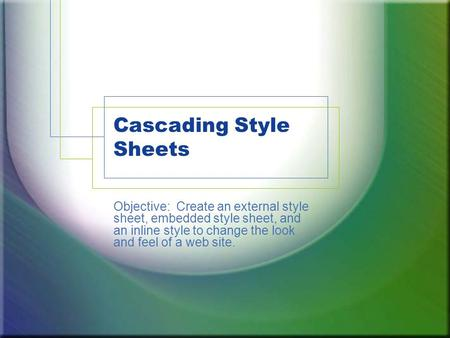 Cascading Style Sheets Objective: Create an external style sheet, embedded style sheet, and an inline style to change the look and feel of a web site.