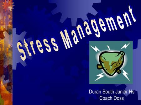 Duran South Junior Hs Coach Doss Questions you might ask yourself? Is it normal for me to feel STRESS? What happens if I feel too much STRESS? What can.