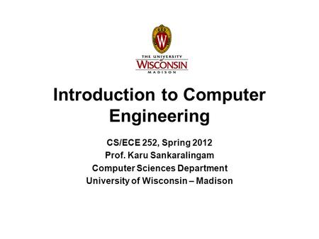 Introduction to Computer Engineering CS/ECE 252, Spring 2012 Prof. Karu Sankaralingam Computer Sciences Department University of Wisconsin – Madison.