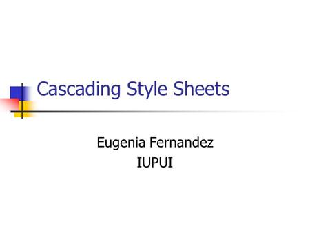 Cascading Style Sheets Eugenia Fernandez IUPUI. CSS Purpose CSS allow you to specify the style in which your XML elements are displayed. CSS were originally.
